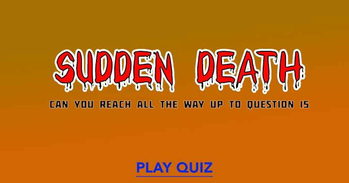 Try to survive in this Sudden Death quiz!