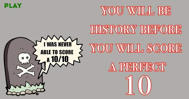You won't score a perfect 10!