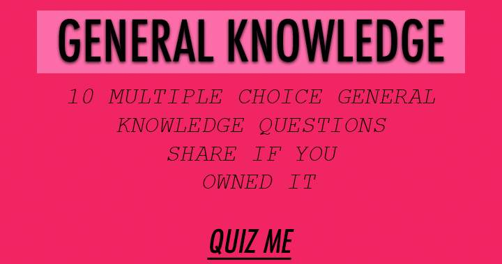 10 multiple choice general knowledge questions. level: very Hard