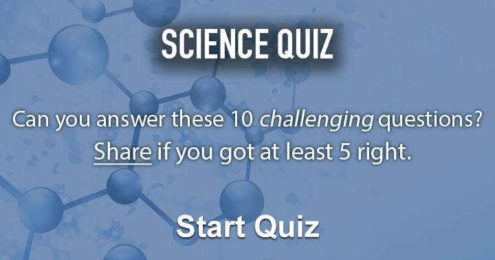 Can you answer these 10 science questions? Share if you got at least 5 right.
