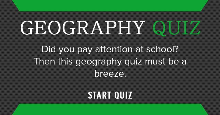 This Geography quiz is a breeze if you paid attention at school!